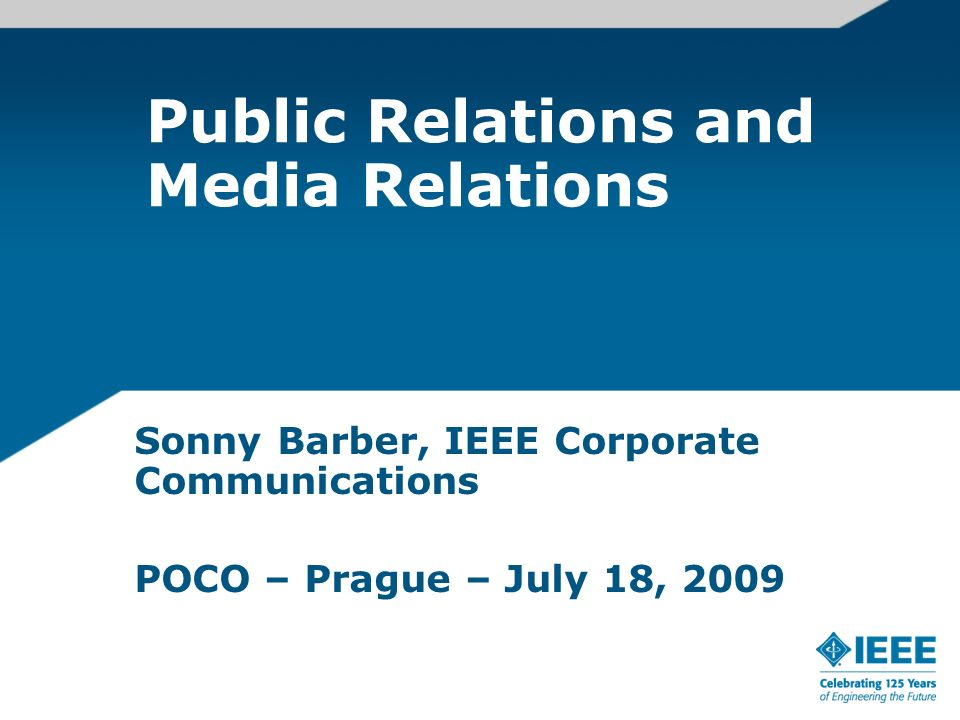 Public Relations and Media Relations Sonny Barber, IEEE Corporate Communications POCO – Prague – July 18, 2009