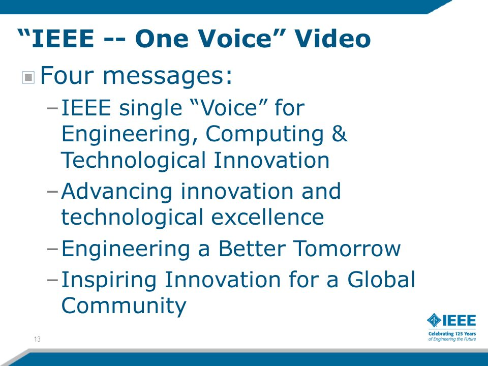 13 IEEE -- One Voice Video Four messages: –IEEE single Voice for Engineering, Computing & Technological Innovation –Advancing innovation and technological excellence –Engineering a Better Tomorrow –Inspiring Innovation for a Global Community