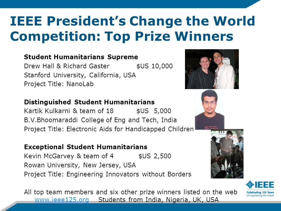 IEEE Presidents Change the World Competition: Top Prize Winners Student Humanitarians Supreme Drew Hall & Richard Gaster $US 10,000 Stanford University, California, USA Project Title: NanoLab Distinguished Student Humanitarians Kartik Kulkarni & team of 18$US 5,000 B.V.Bhoomaraddi College of Eng and Tech, India Project Title: Electronic Aids for Handicapped Children Exceptional Student Humanitarians Kevin McGarvey & team of 4 $US 2,500 Rowan University, New Jersey, USA Project Title: Engineering Innovators without Borders All top team members and six other prize winners listed on the web www.ieee125.org Students from India, Nigeria, UK, USA www.ieee125.org