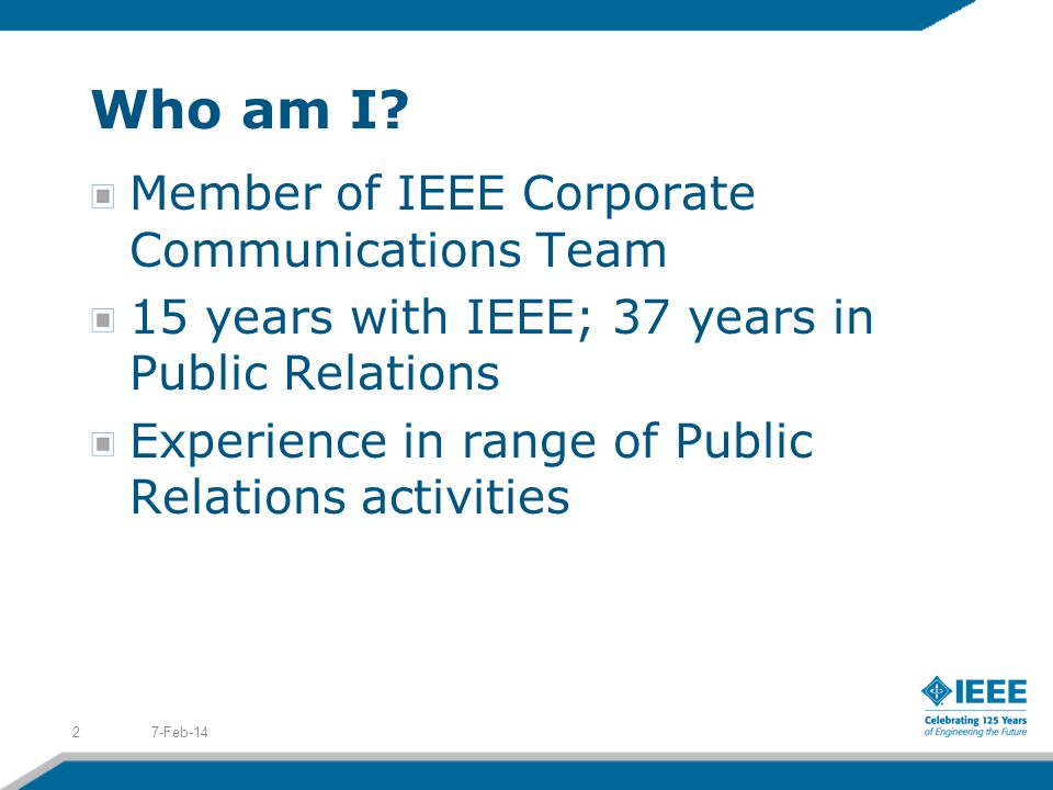 Who am I? Member of IEEE Corporate Communications Team 15 years with IEEE; 37 years in Public Relations Experience in range of Public Relations activi
