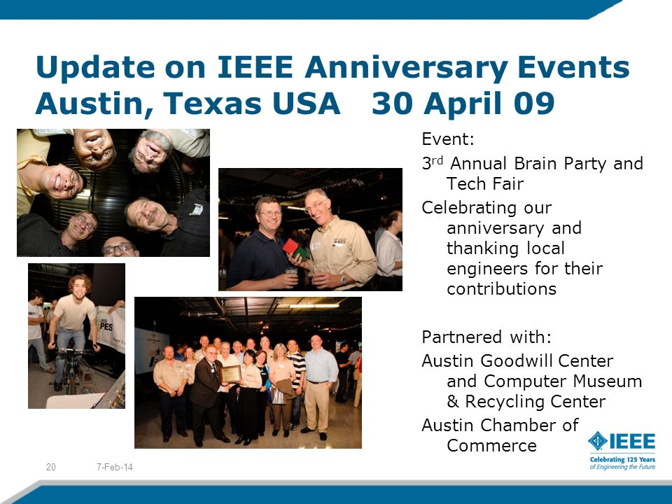 Update on IEEE Anniversary Events Austin, Texas USA30 April 09 7-Feb-1420 Event: 3 rd Annual Brain Party and Tech Fair Celebrating our anniversary and thanking local engineers for their contributions Partnered with: Austin Goodwill Center and Computer Museum & Recycling Center Austin Chamber of Commerce