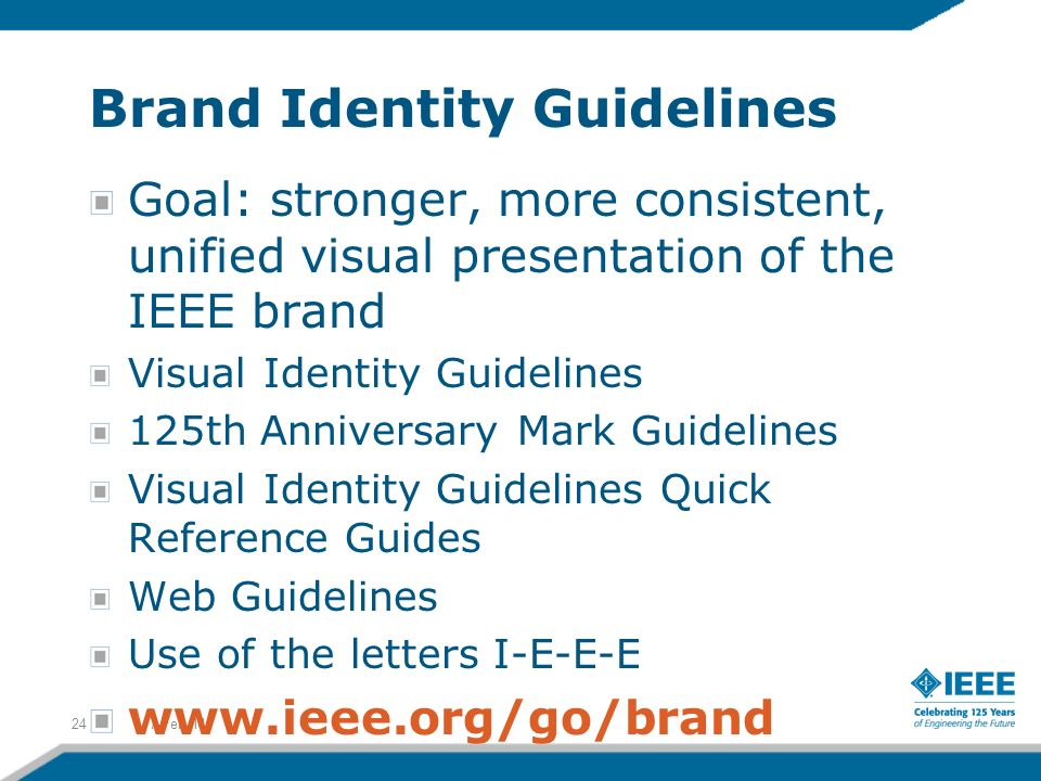 Brand Identity Guidelines 7-Feb-1424 Goal: stronger, more consistent, unified visual presentation of the IEEE brand Visual Identity Guidelines 125th Anniversary Mark Guidelines Visual Identity Guidelines Quick Reference Guides Web Guidelines Use of the letters I-E-E-E www.ieee.org/go/brand