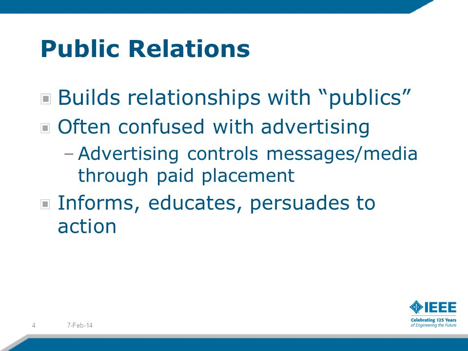 Public Relations Builds relationships with publics Often confused with advertising –Advertising controls messages/media through paid placement Informs, educates, persuades to action 7-Feb-144