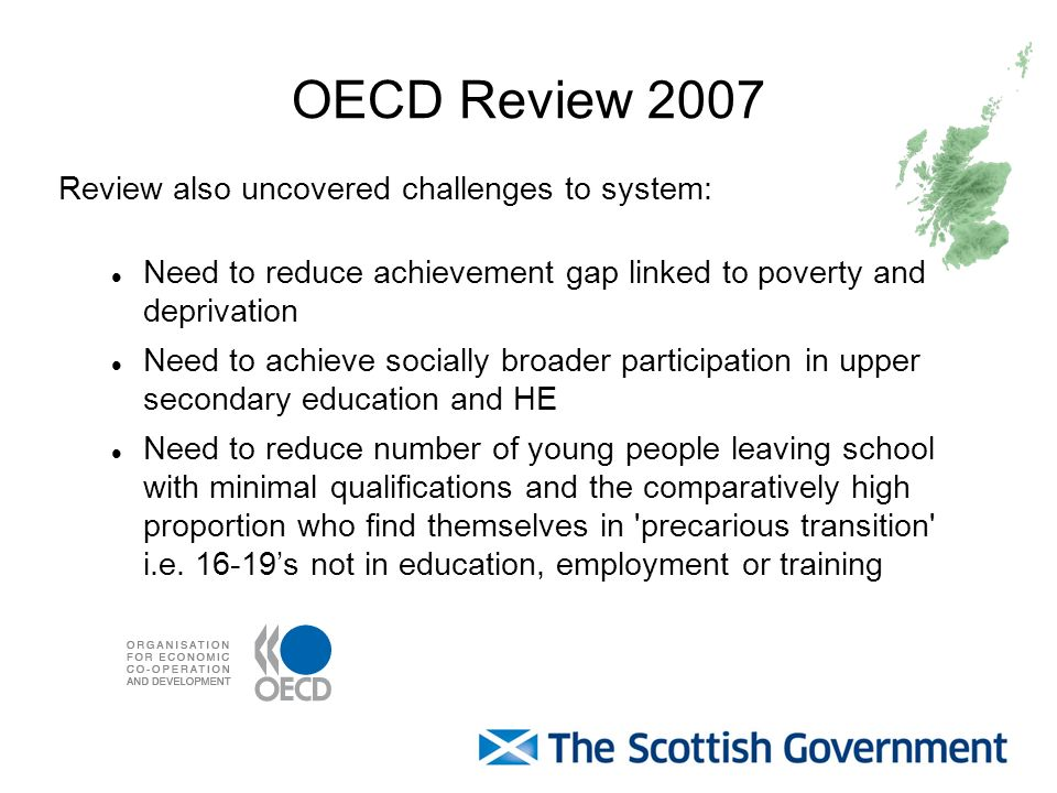 OECD Review 2007 Review also uncovered challenges to system: Need to reduce achievement gap linked to poverty and deprivation Need to achieve socially