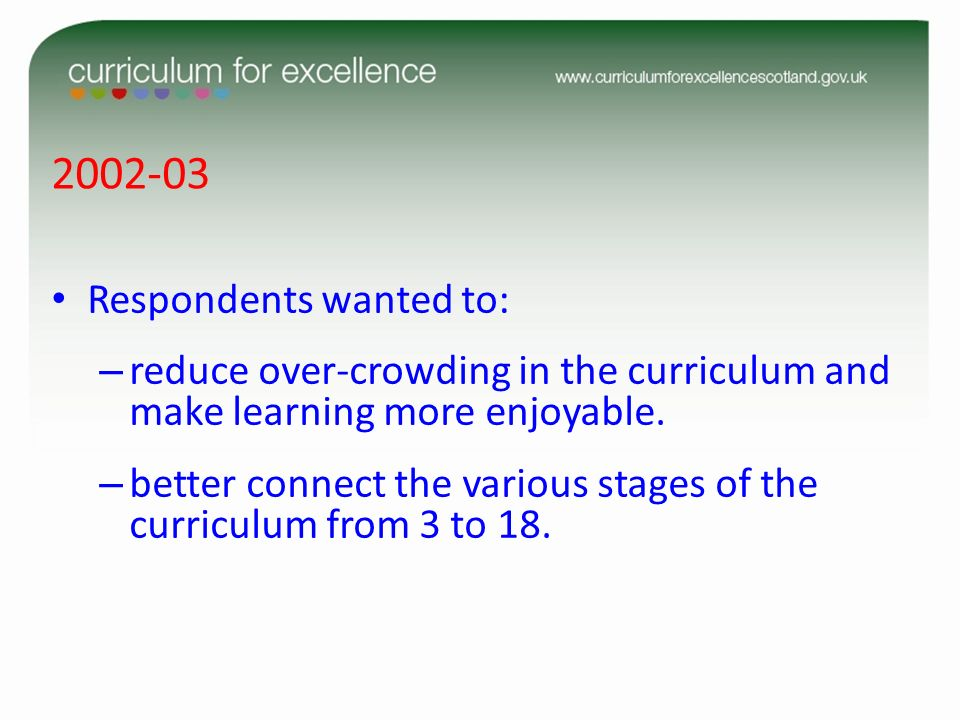 2002-03 Respondents wanted to: – reduce over-crowding in the curriculum and make learning more enjoyable. – better connect the various stages of the c