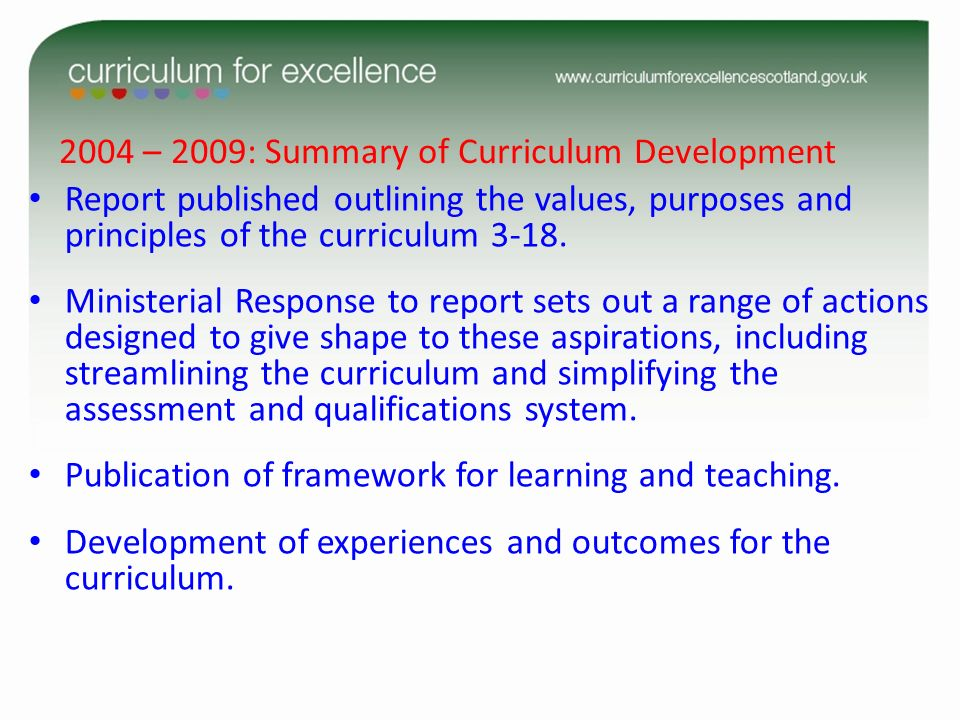 2004 – 2009: Summary of Curriculum Development Report published outlining the values, purposes and principles of the curriculum 3-18. Ministerial Resp