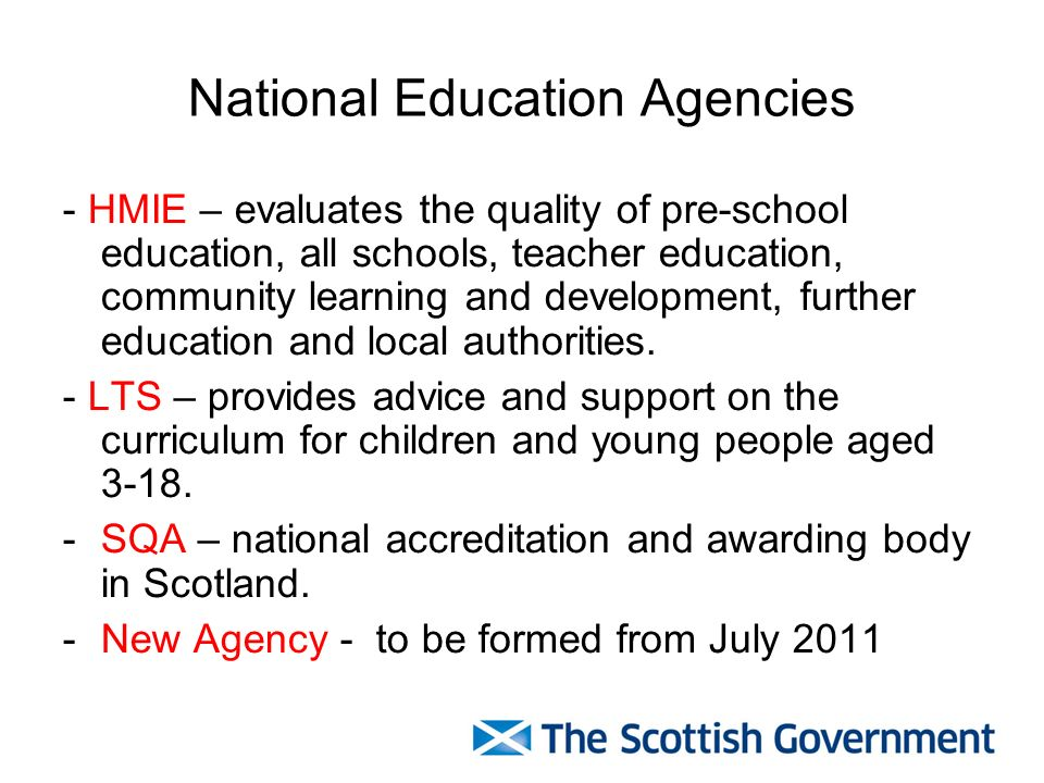 National Education Agencies - HMIE – evaluates the quality of pre-school education, all schools, teacher education, community learning and development