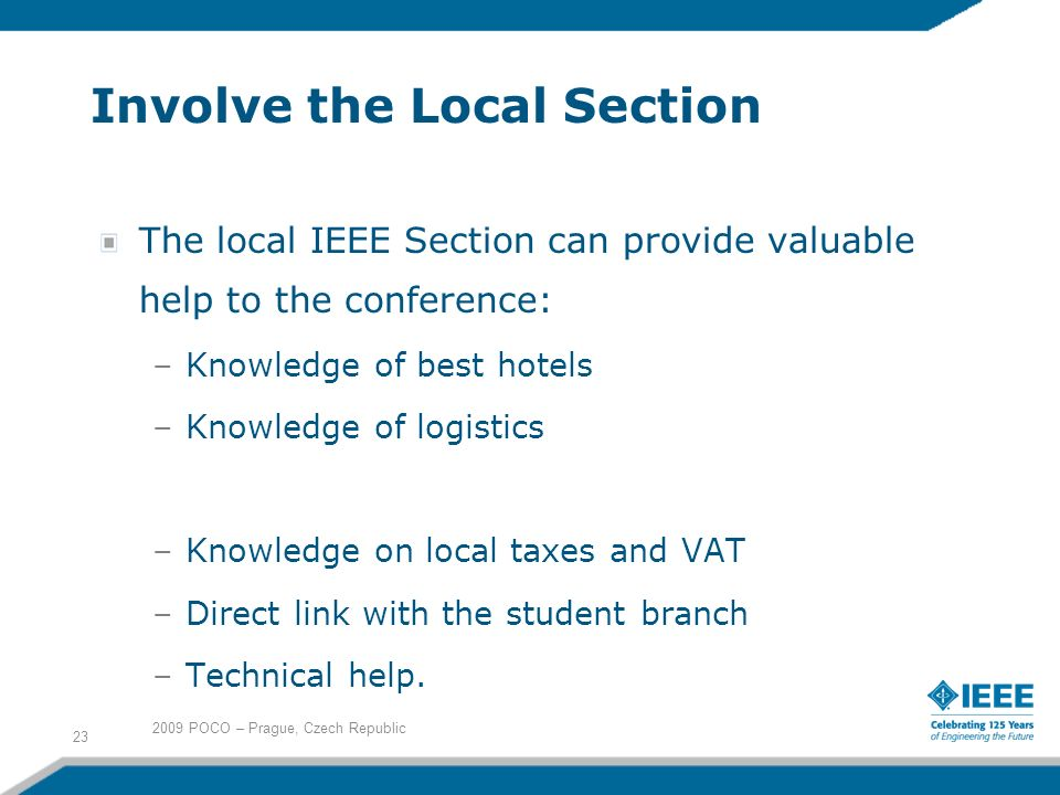 Involve the Local Section The local IEEE Section can provide valuable help to the conference: –Knowledge of best hotels –Knowledge of logistics –Knowledge on local taxes and VAT –Direct link with the student branch –Technical help.