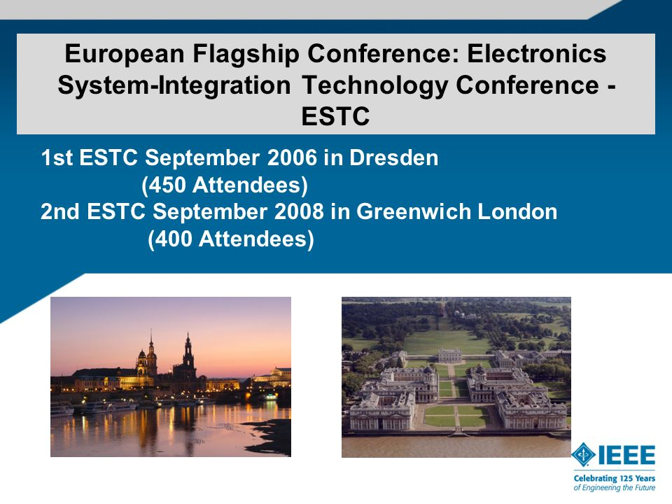 European Flagship Conference: Electronics System-Integration Technology Conference - ESTC 1st ESTC September 2006 in Dresden (450 Attendees) 2nd ESTC September 2008 in Greenwich London (400 Attendees)