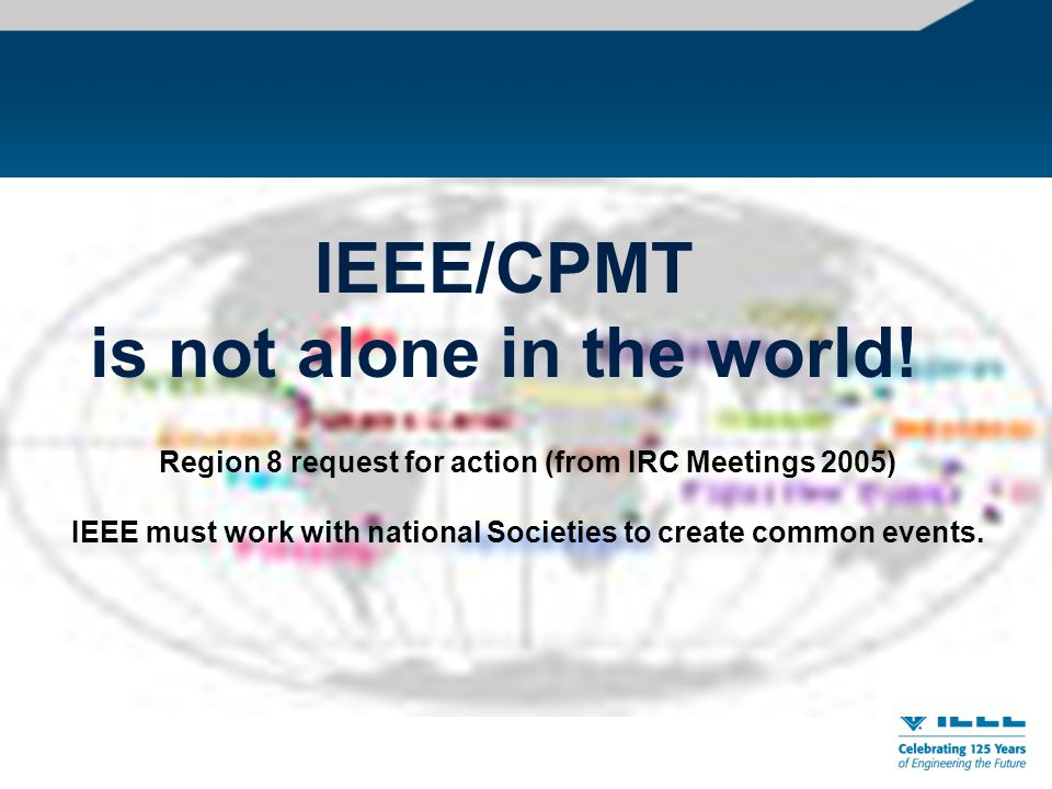IEEE/CPMT is not alone in the world.