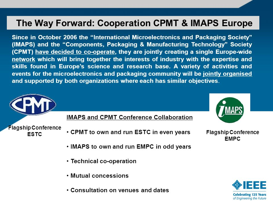The Way Forward: Cooperation CPMT & IMAPS Europe Since in October 2006 the International Microelectronics and Packaging Society (IMAPS) and the Components, Packaging & Manufacturing Technology Society (CPMT) have decided to co-operate, they are jointly creating a single Europe-wide network which will bring together the interests of industry with the expertise and skills found in Europes science and research base.