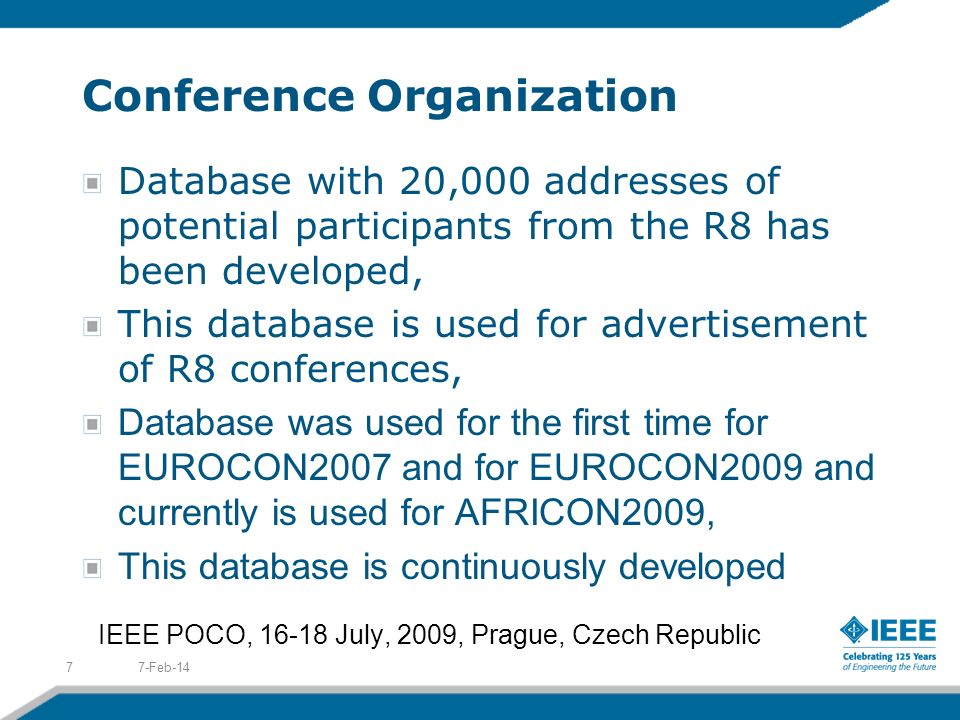 Conference Organization Database with 20,000 addresses of potential participants from the R8 has been developed, This database is used for advertisement of R8 conferences, Database was used for the first time for EUROCON2007 and for EUROCON2009 and currently is used for AFRICON2009, This database is continuously developed 7-Feb-147 IEEE POCO, 16-18 July, 2009, Prague, Czech Republic