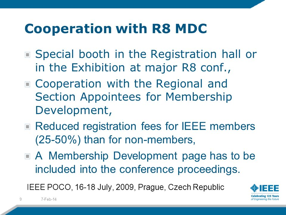 Cooperation with R8 MDC Special booth in the Registration hall or in the Exhibition at major R8 conf., Cooperation with the Regional and Section Appointees for Membership Development, Reduced registration fees for IEEE members (25-50%) than for non-members, A Membership Development page has to be included into the conference proceedings.