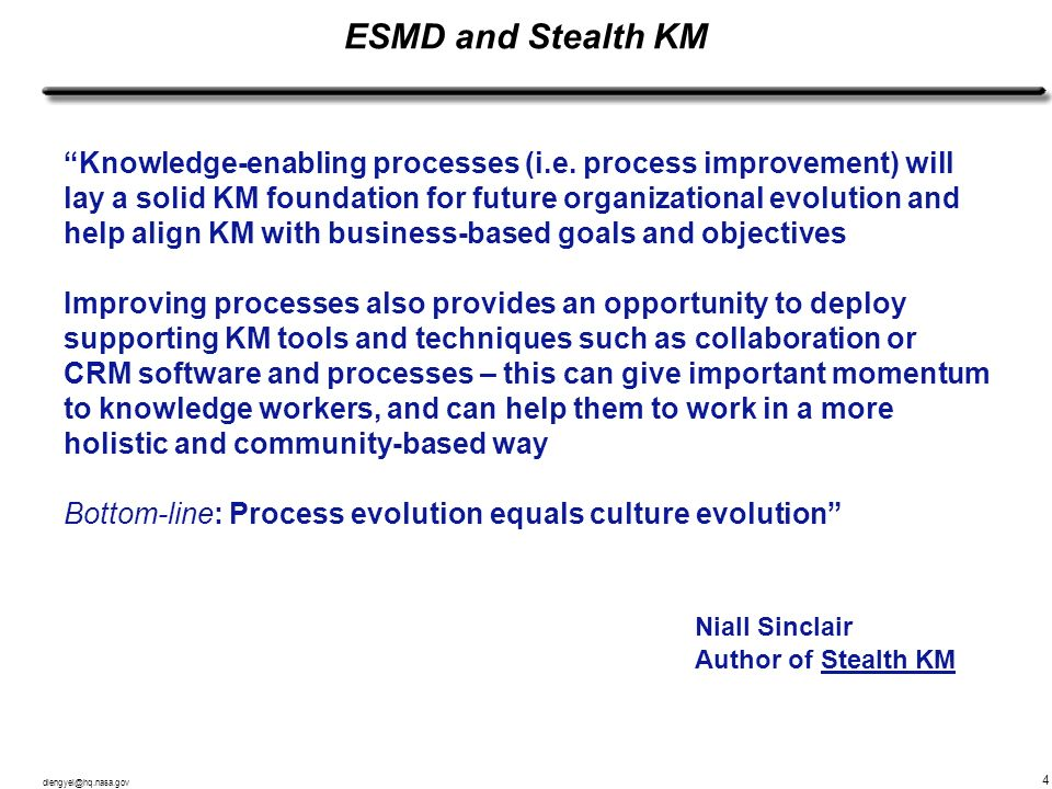 dlengyel@hq.nasa.gov 4 ESMD and Stealth KM Knowledge-enabling processes (i.e. process improvement) will lay a solid KM foundation for future organizat