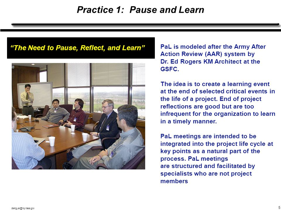 dlengyel@hq.nasa.gov 5 Practice 1: Pause and Learn The Need to Pause, Reflect, and Learn PaL is modeled after the Army After Action Review (AAR) syste