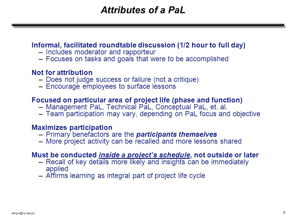 dlengyel@hq.nasa.gov 6 Attributes of a PaL Informal, facilitated roundtable discussion (1/2 hour to full day) –Includes moderator and rapporteur –Focu