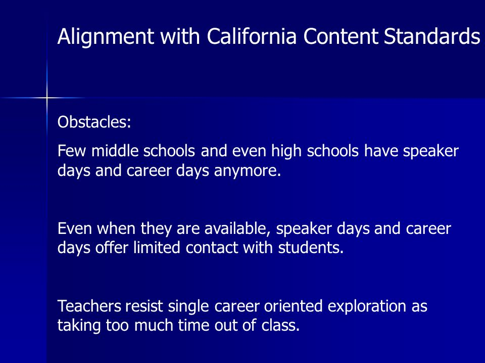 Alignment with California Content Standards Obstacles: Few middle schools and even high schools have speaker days and career days anymore.
