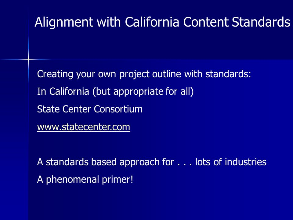 Alignment with California Content Standards Creating your own project outline with standards: In California (but appropriate for all) State Center Consortium   A standards based approach for...