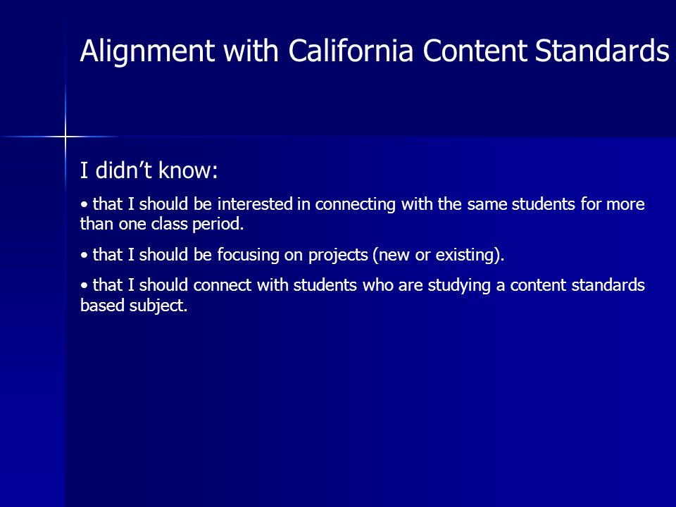 Alignment with California Content Standards I didnt know: that I should be interested in connecting with the same students for more than one class period.