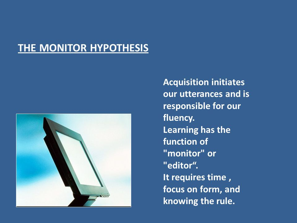 THE MONITOR HYPOTHESIS Acquisition initiates our utterances and is responsible for our fluency. Learning has the function of