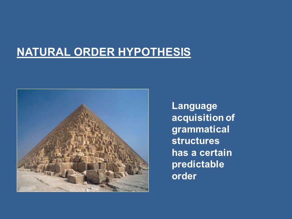 Language acquisition of grammatical structures has a certain predictable order NATURAL ORDER HYPOTHESIS