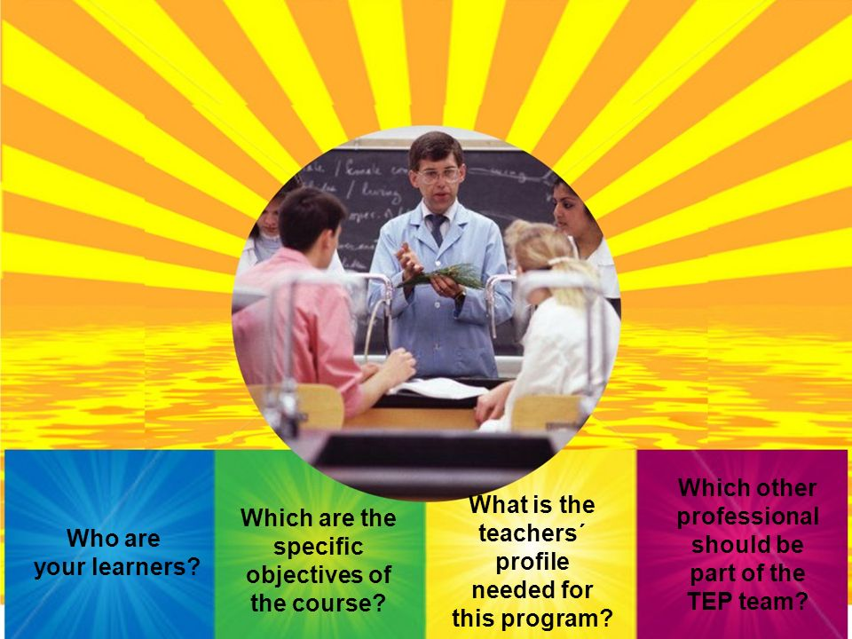 Who are your learners? Which are the specific objectives of the course? What is the teachers´ profile needed for this program? Which other professiona