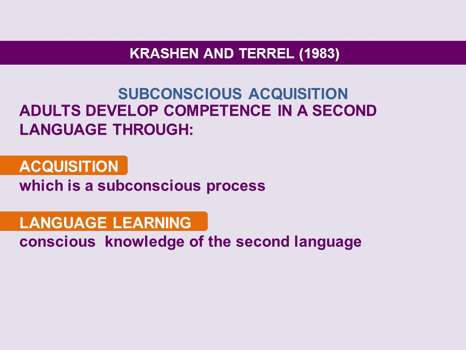 KRASHEN AND TERREL (1983) ADULTS DEVELOP COMPETENCE IN A SECOND LANGUAGE THROUGH: ACQUISITION which is a subconscious process LANGUAGE LEARNING consci
