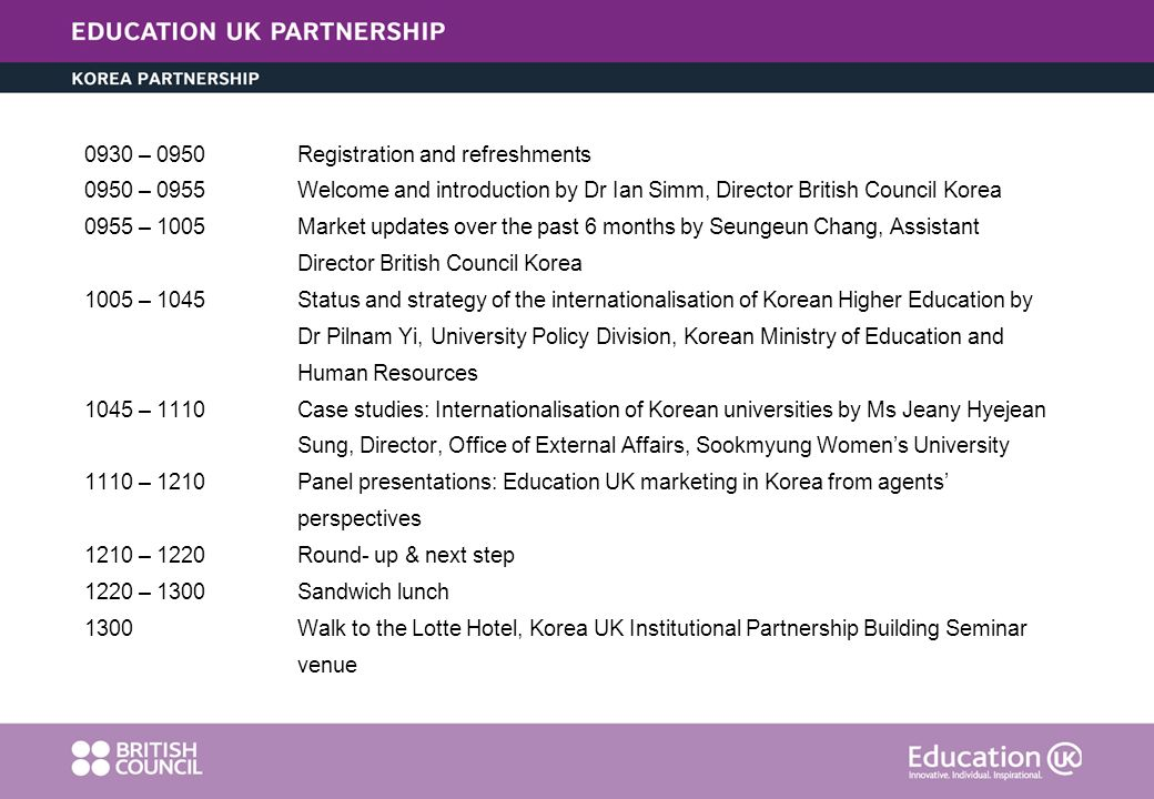 0930 – 0950Registration and refreshments 0950 – 0955Welcome and introduction by Dr Ian Simm, Director British Council Korea 0955 – 1005Market updates