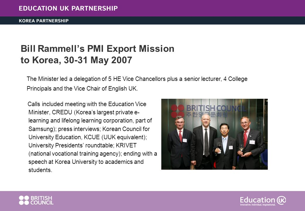 Bill Rammells PMI Export Mission to Korea, 30-31 May 2007 Calls included meeting with the Education Vice Minister, CREDU (Koreas largest private e- learning and lifelong learning corporation, part of Samsung); press interviews; Korean Council for University Education, KCUE (UUK equivalent); University Presidents roundtable; KRIVET (national vocational training agency); ending with a speech at Korea University to academics and students.