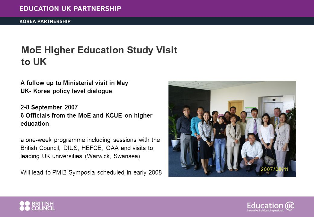 MoE Higher Education Study Visit to UK A follow up to Ministerial visit in May UK- Korea policy level dialogue 2-8 September 2007 6 Officials from the MoE and KCUE on higher education a one-week programme including sessions with the British Council, DIUS, HEFCE, QAA and visits to leading UK universities (Warwick, Swansea) Will lead to PMI2 Symposia scheduled in early 2008