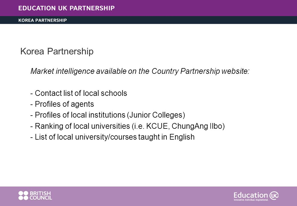 Korea Partnership Market intelligence available on the Country Partnership website: - Contact list of local schools - Profiles of agents - Profiles of local institutions (Junior Colleges) - Ranking of local universities (i.e.