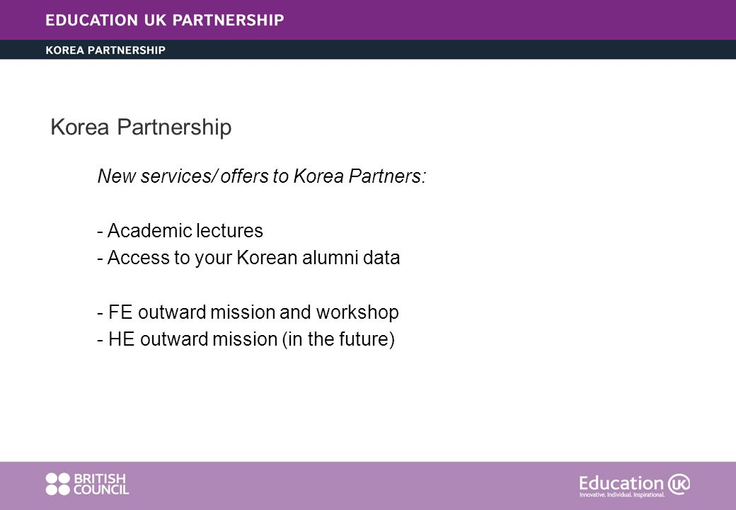 Korea Partnership New services/ offers to Korea Partners: - Academic lectures - Access to your Korean alumni data - FE outward mission and workshop -