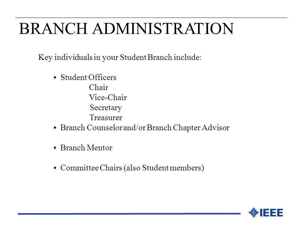 BRANCH ADMINISTRATION Key individuals in your Student Branch include: Student Officers Chair Vice-Chair Secretary Treasurer Branch Counselor and/or Br