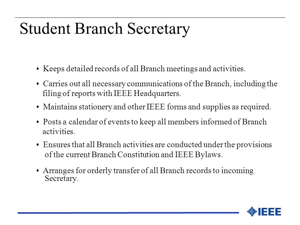 Student Branch Secretary Keeps detailed records of all Branch meetings and activities. Carries out all necessary communications of the Branch, includi