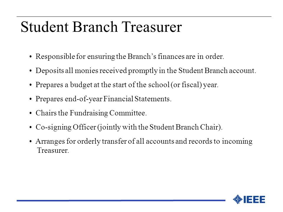 Student Branch Treasurer Responsible for ensuring the Branchs finances are in order. Deposits all monies received promptly in the Student Branch accou