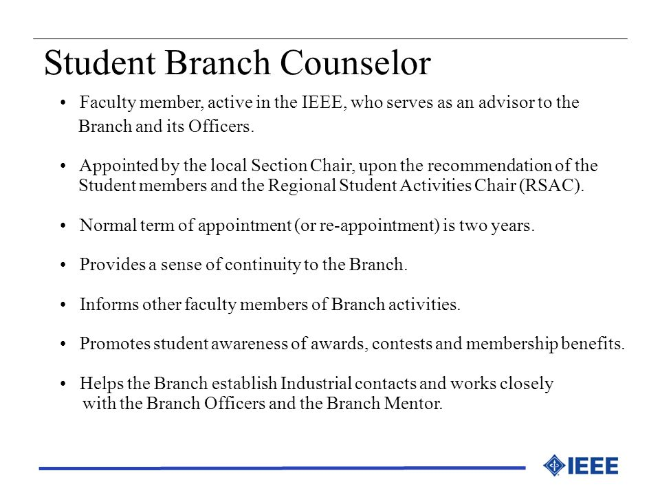 Student Branch Counselor Faculty member, active in the IEEE, who serves as an advisor to the Branch and its Officers. Appointed by the local Section C
