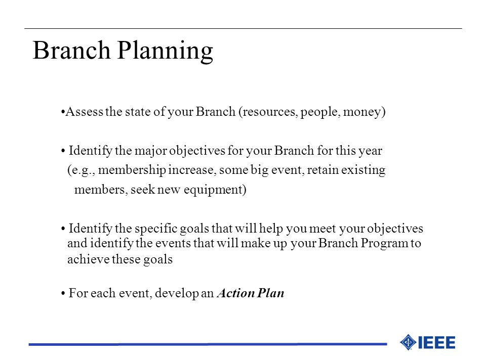 Branch Planning Assess the state of your Branch (resources, people, money) Identify the major objectives for your Branch for this year (e.g., membersh
