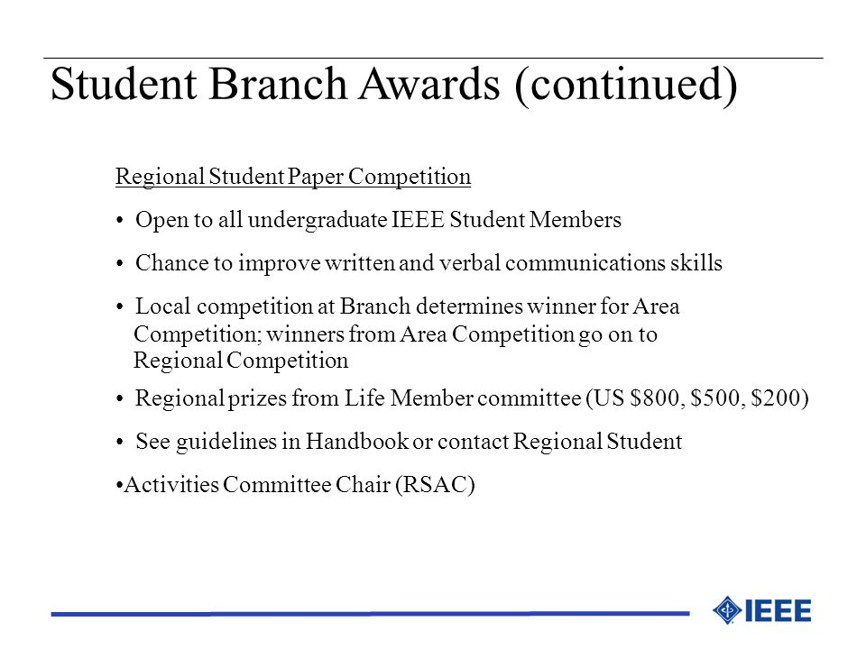 Student Branch Awards (continued) Regional Student Paper Competition Open to all undergraduate IEEE Student Members Chance to improve written and verb