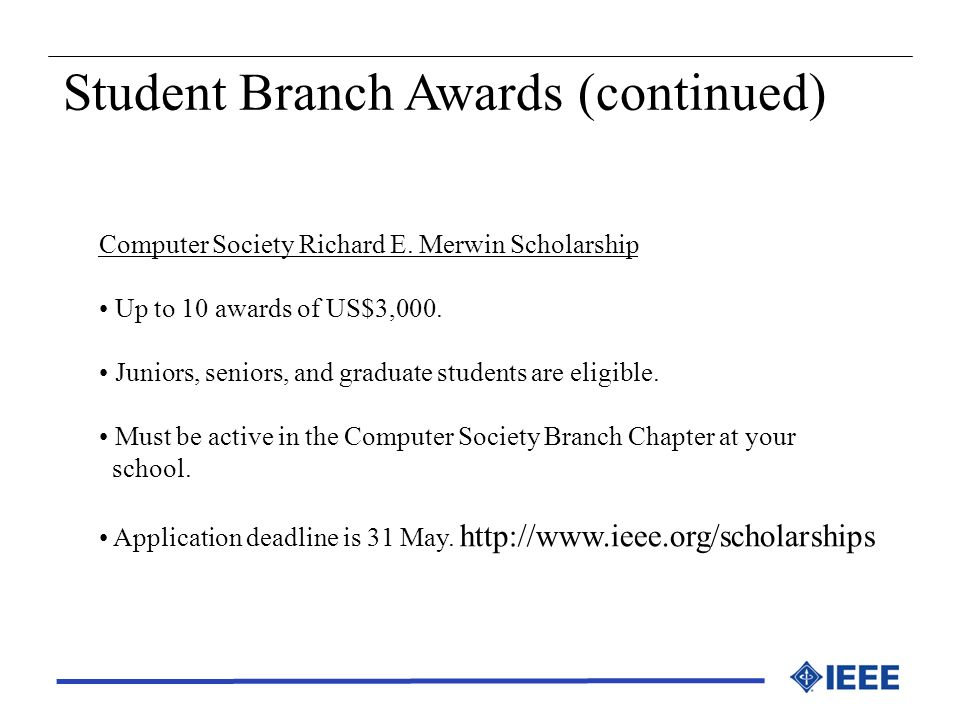 Computer Society Richard E. Merwin Scholarship Up to 10 awards of US$3,000. Juniors, seniors, and graduate students are eligible. Must be active in th