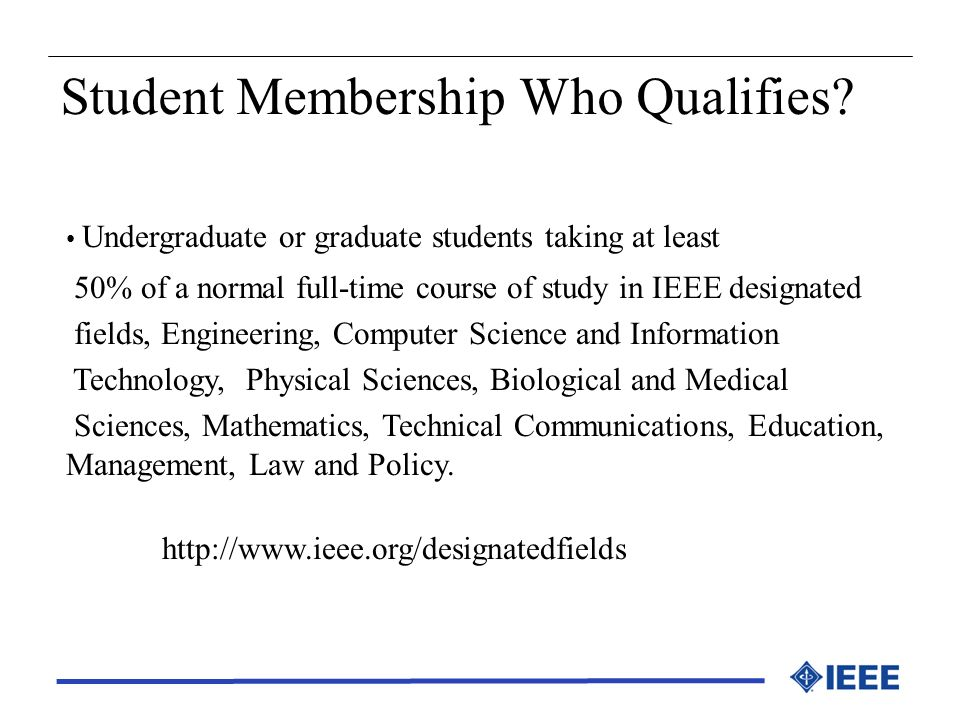 Student Membership Who Qualifies? Undergraduate or graduate students taking at least 50% of a normal full-time course of study in IEEE designated fiel