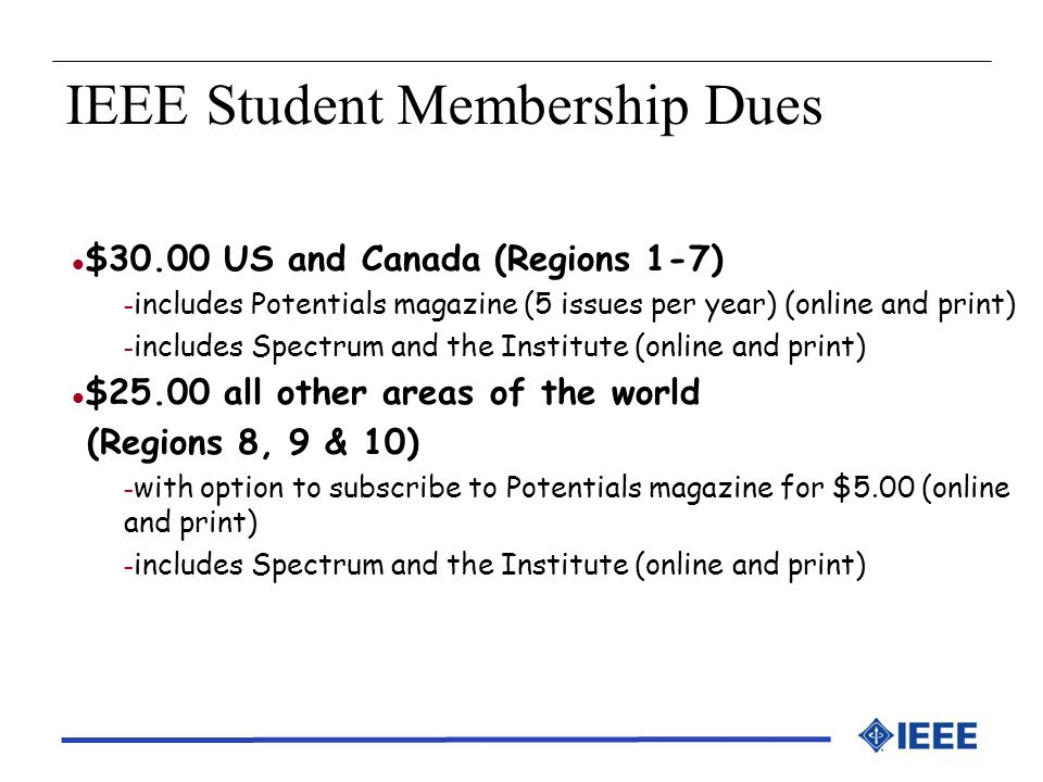 IEEE Student Membership Dues l $30.00 US and Canada (Regions 1-7) – includes Potentials magazine (5 issues per year) (online and print) – includes Spe