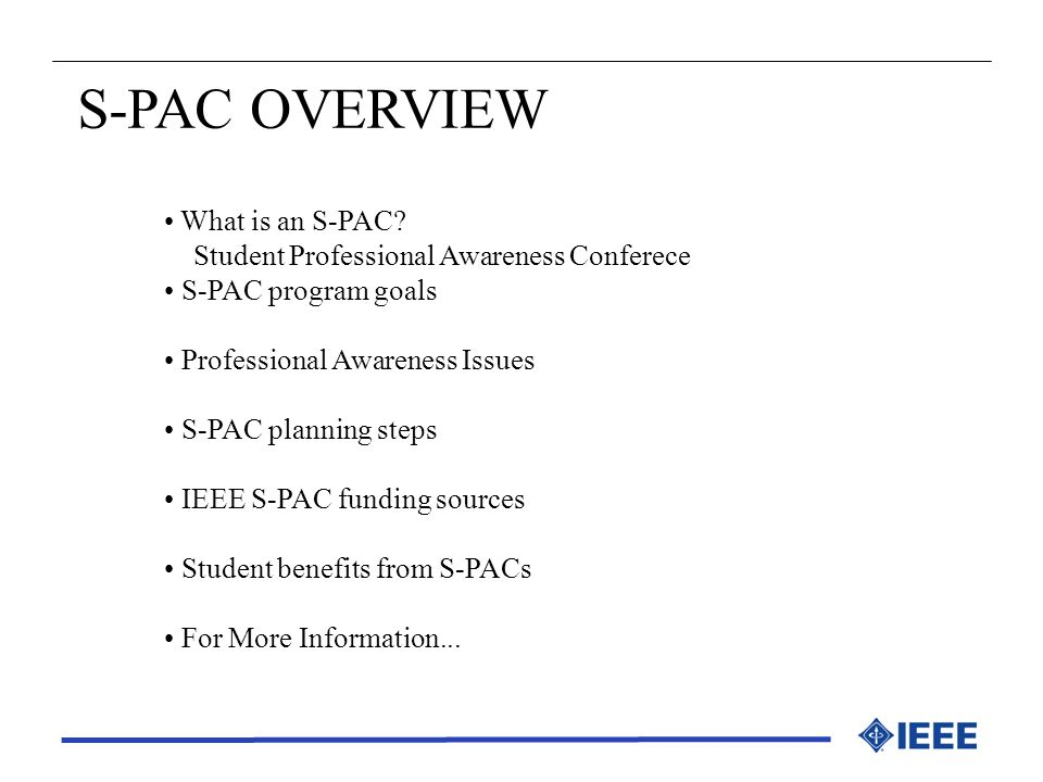 S-PAC OVERVIEW What is an S-PAC? Student Professional Awareness Conferece S-PAC program goals Professional Awareness Issues S-PAC planning steps IEEE