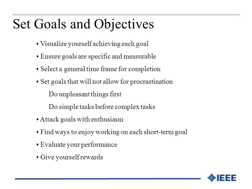 Set Goals and Objectives Visualize yourself achieving each goal Ensure goals are specific and measurable Select a general time frame for completion Se