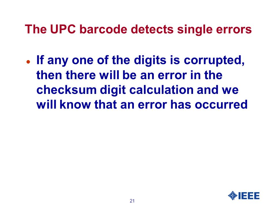 21 The UPC barcode detects single errors l If any one of the digits is corrupted, then there will be an error in the checksum digit calculation and we will know that an error has occurred
