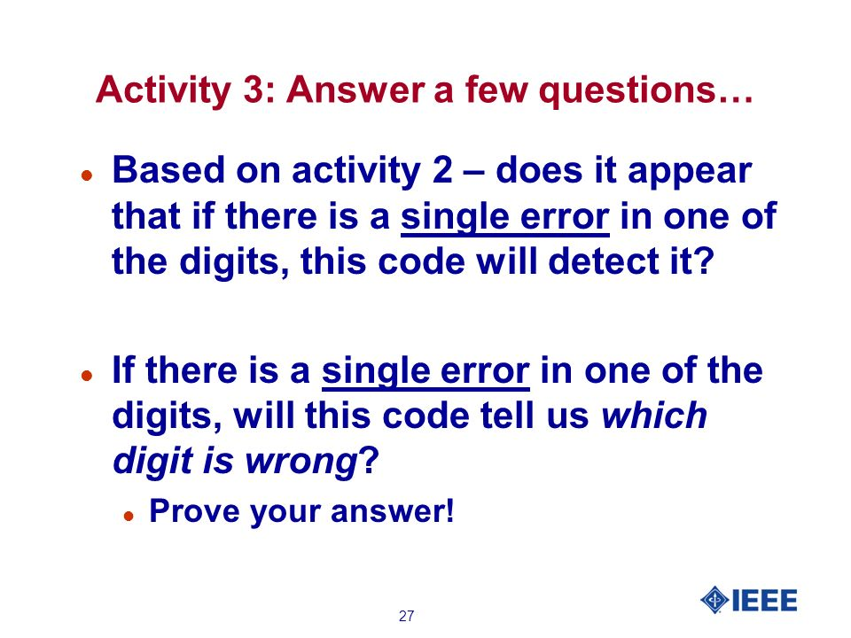 27 Activity 3: Answer a few questions… l Based on activity 2 – does it appear that if there is a single error in one of the digits, this code will detect it.