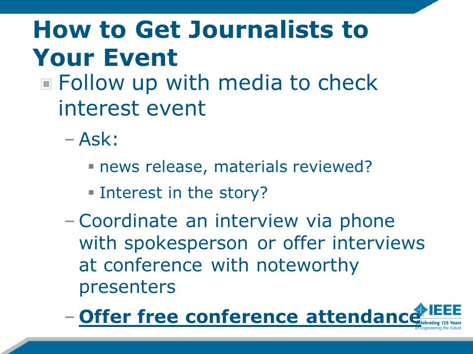 How to Get Journalists to Your Event Follow up with media to check interest event –Ask: news release, materials reviewed? Interest in the story? –Coor