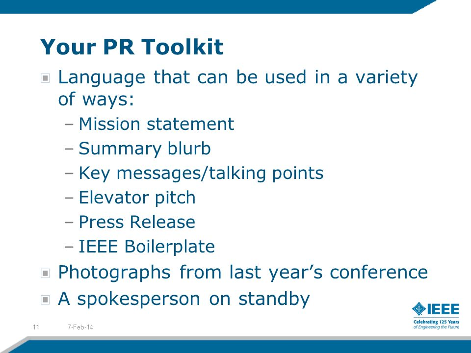 Your PR Toolkit Language that can be used in a variety of ways: –Mission statement –Summary blurb –Key messages/talking points –Elevator pitch –Press Release –IEEE Boilerplate Photographs from last years conference A spokesperson on standby 7-Feb-1411