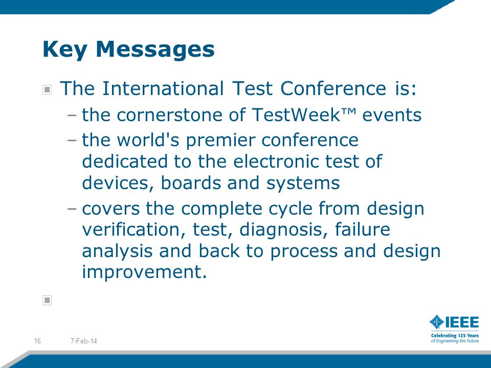 Key Messages The International Test Conference is: –the cornerstone of TestWeek events –the world s premier conference dedicated to the electronic test of devices, boards and systems –covers the complete cycle from design verification, test, diagnosis, failure analysis and back to process and design improvement.