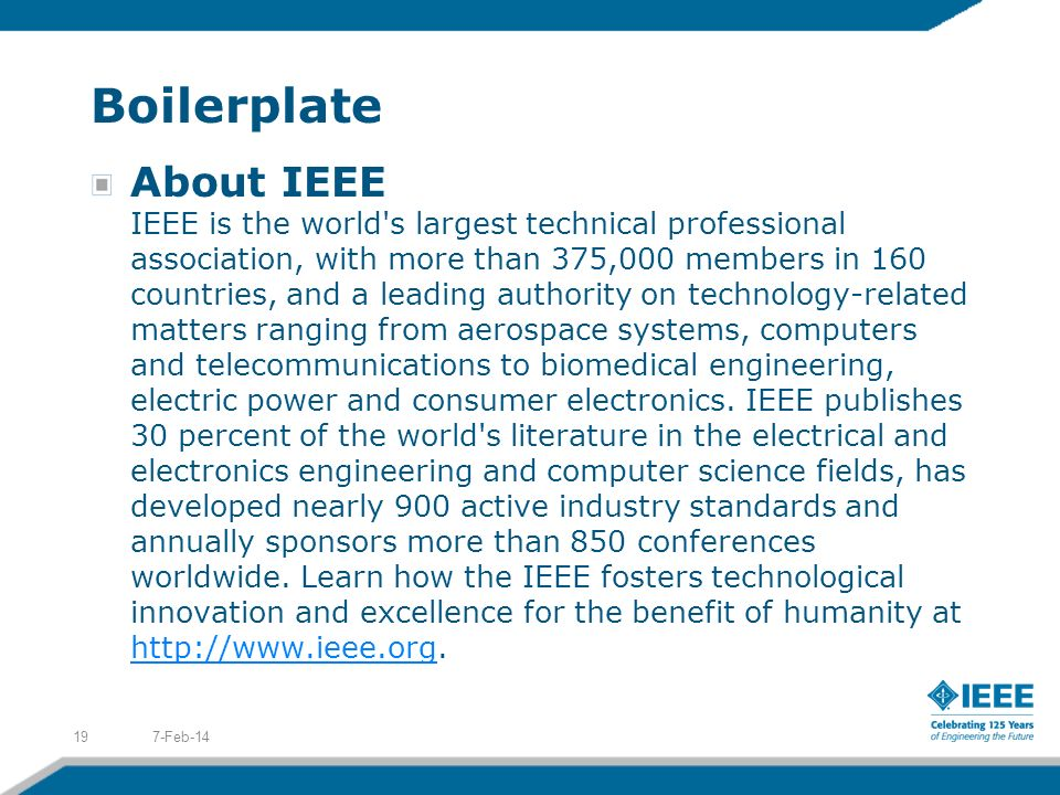 Boilerplate About IEEE IEEE is the world's largest technical professional association, with more than 375,000 members in 160 countries, and a leading
