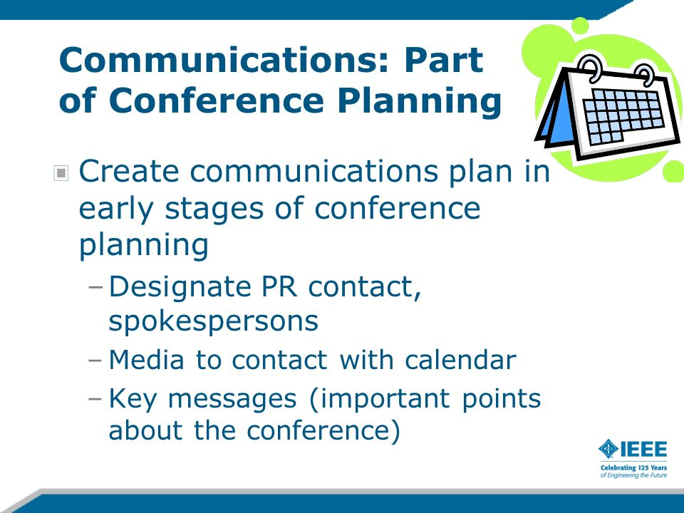 Communications: Part of Conference Planning Create communications plan in early stages of conference planning –Designate PR contact, spokespersons –Media to contact with calendar –Key messages (important points about the conference)